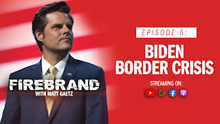 Episode 5: Biden Border Crisis – Firebrand with Matt Gaetz