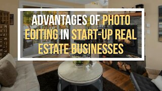 Advantages of Photo Editing in Start-up Real Estate Businesses