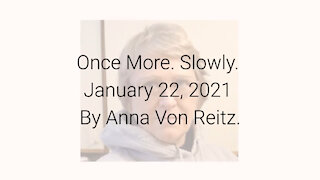 Once More. Slowly January 22, 2021 By Anna Von Reitz