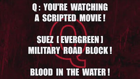 Q: YOU'RE WATCHING A SCRIPTED MOVIE! SUEZ EVERGREEN MILITARY ROAD BLOCK! THERE'S BLOOD IN THE WATER!