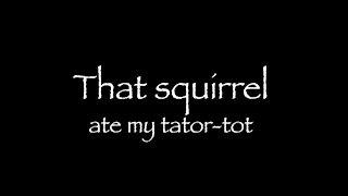 That squirrel ate my tator-tot