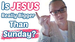 Is Jesus Really Bigger Than Sunday