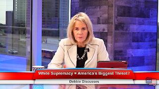 White Supremacy = America's Biggest Threat?   Debbie Discusses 5.18.21