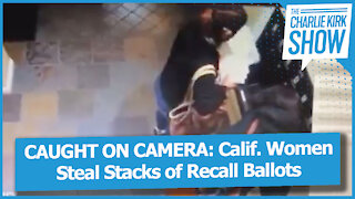 CAUGHT ON CAMERA: Calif. Women Steal Stacks of Recall Ballots
