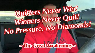 Quitters Never Win! Winners Never Quit! No Pressure, No Diamonds! ~ The Great Awakening ~