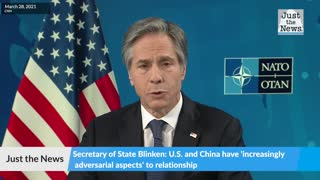 Secretary of State Blinken: U.S. and China have 'increasingly adversarial aspects' to relationship