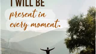 Today I will be Present in Every Moment.