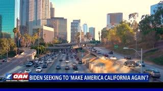 Biden seeking to 'Make America California Again?'