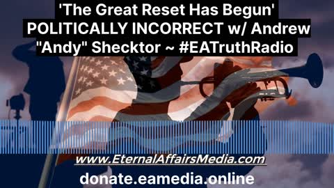 'The Great Reset Has Begun' on POLITICALLY INCORRECT w/ Andrew Shecktor ~ EA Truth Radio