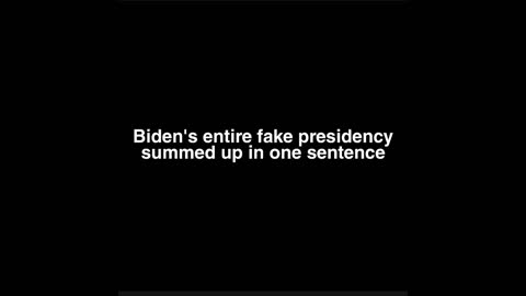 Biden's entire fake Presidency summed up in one sentence.
