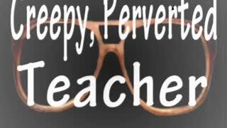 Creepy Perverted Teacher